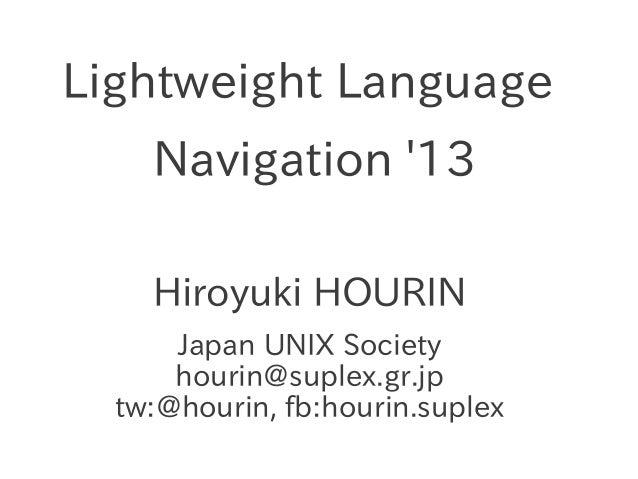 Lightweight Language Navigation '13 Hiroyuki HOURIN Japan UNIX Society hourin@suplex.gr.jp tw:@hourin, fb:hourin.suplex