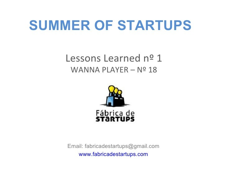 SUMMER OF STARTUPS    Lessons Learned nº 1     WANNA PLAYER – Nº 18    Email: fabricadestartups@gmail.com       www.fabric...