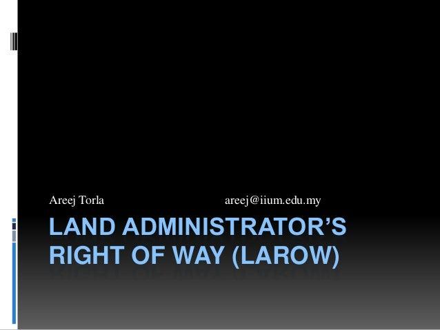 Areej Torla  areej@iium.edu.my  LAND ADMINISTRATOR'S RIGHT OF WAY (LAROW)