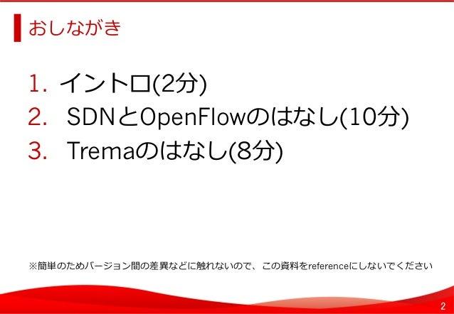 2 おしながき   1. イントロ(2分) 2. SDNとOpenFlowのはなし(10分) 3. Tremaのはなし(8分)   ※簡単のためバージョン間の差異異などに触れないので、この資料料をreferenceにしないでくだ...