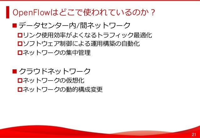 21 OpenFlowはどこで使われているのか?   データセンター内/間ネットワーク リンク使⽤用効率率率がよくなるトラフィック最適化 ソフトウェア制御による運⽤用構築の⾃自動化 ネットワークの集中管理理 クラウドネ...