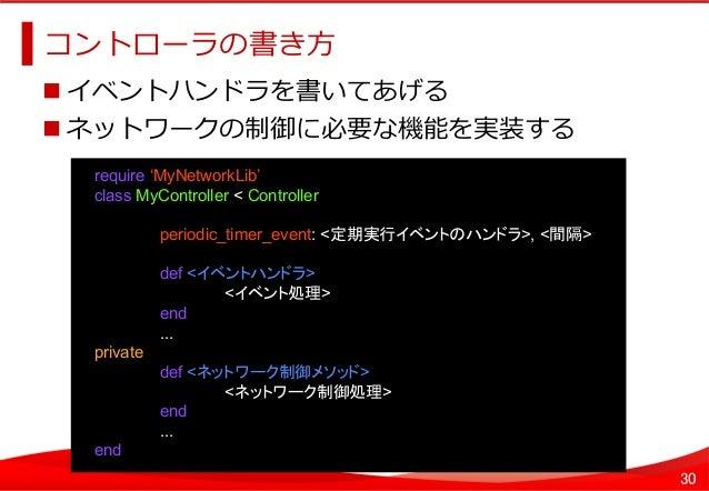 30 コントローラの書き⽅方   イベントハンドラを書いてあげる ネットワークの制御に必要な機能を実装する   require 'MyNetworkLib' class MyController < Controller pe...