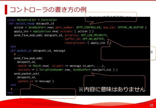 33 コントローラの書き⽅方の例例   class MyController < Controller def switch_ready datapath_id action = SendOutPort.new( port_number:...
