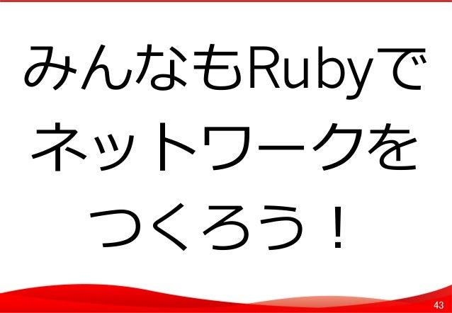 43 みんなもRubyで ネットワークを つくろう!