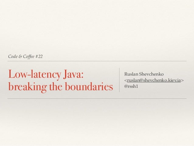 Code & Coffee #22 Low-latency Java: breaking the boundaries Ruslan Shevchenko <ruslan@shevchenko.kiev.ia> @rssh1