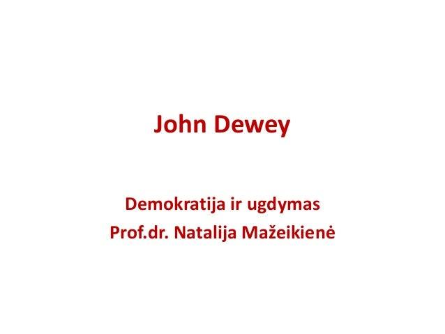 John Dewey Demokratija ir ugdymas Prof.dr. Natalija Mažeikienė