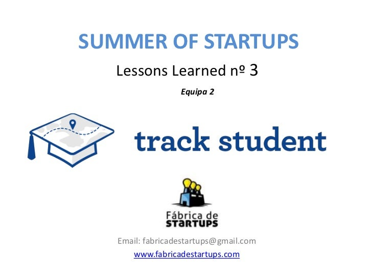 SUMMER OF STARTUPS   Lessons Learned nº 3                  Equipa 2   Email: fabricadestartups@gmail.com      www.fabricad...