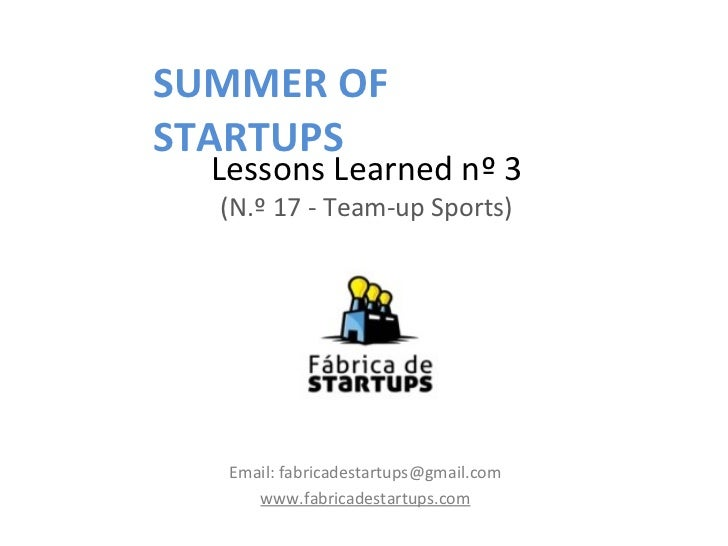 SUMMER OFSTARTUPS  Lessons Learned nº 3  (N.º 17 - Team-up Sports)   Email: fabricadestartups@gmail.com      www.fabricade...