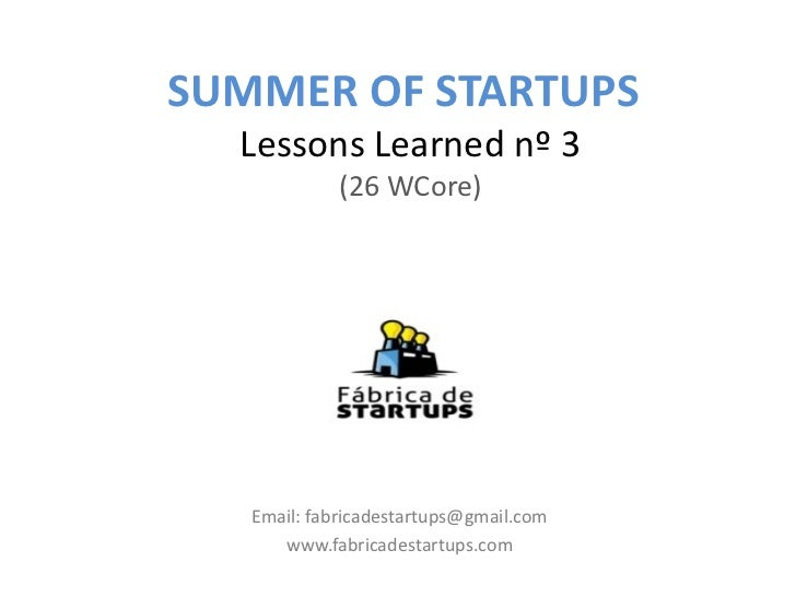 SUMMER OF STARTUPS  Lessons Learned nº 3             (26 WCore)   Email: fabricadestartups@gmail.com      www.fabricadesta...