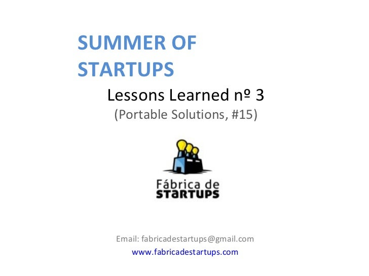 SUMMER OFSTARTUPS  Lessons Learned nº 3  (Portable Solutions, #15)   Email: fabricadestartups@gmail.com      www.fabricade...