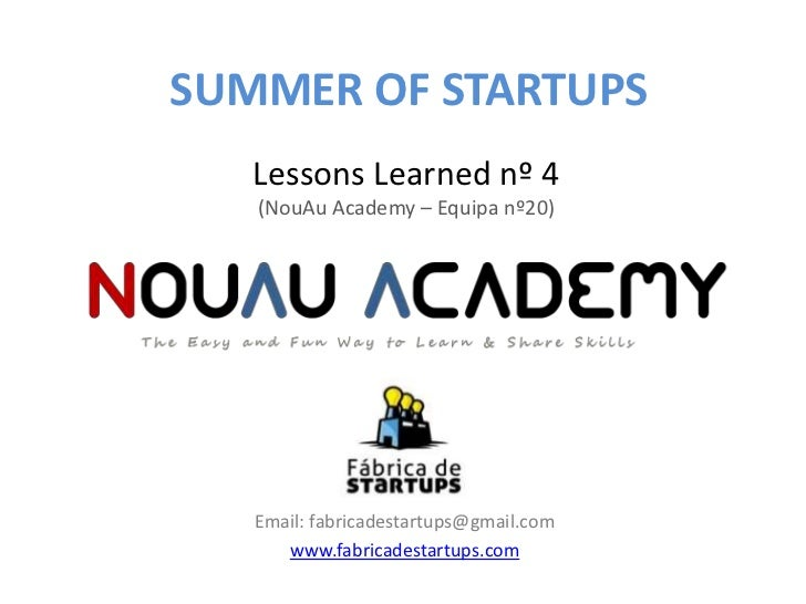 SUMMER OF STARTUPS   Lessons Learned nº 4   (NouAu Academy – Equipa nº20)   Email: fabricadestartups@gmail.com      www.fa...