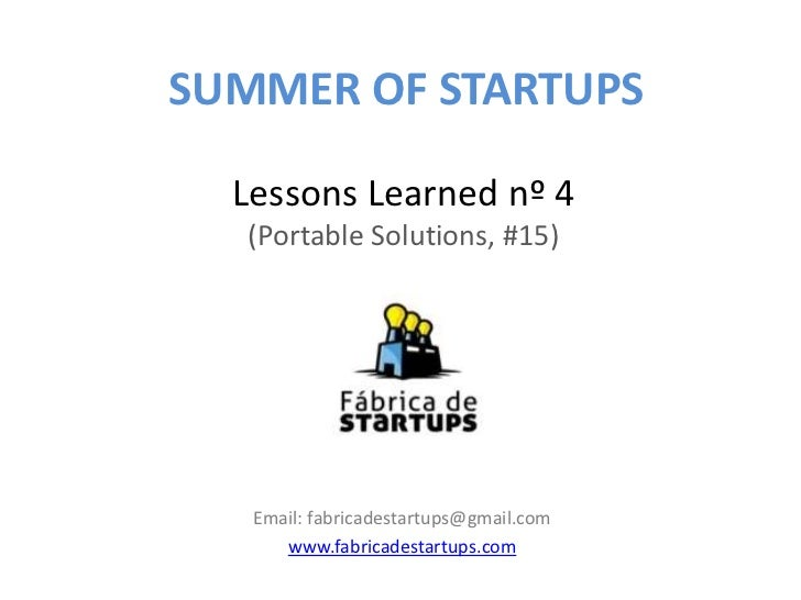 SUMMER OF STARTUPS  Lessons Learned nº 4   (Portable Solutions, #15)   Email: fabricadestartups@gmail.com      www.fabrica...