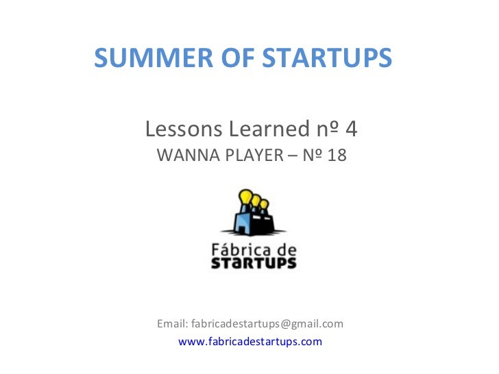 SUMMER OF STARTUPS   Lessons Learned nº 4    WANNA PLAYER – Nº 18    Email: fabricadestartups@gmail.com       www.fabricad...
