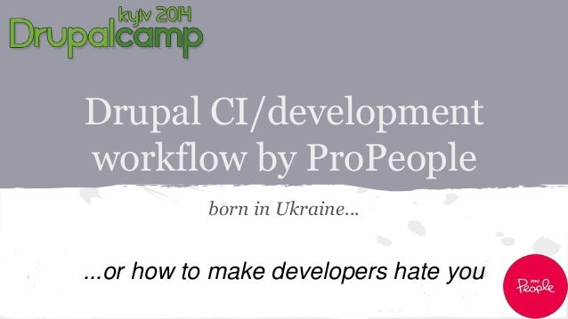 Drupal CI/development  workflow by ProPeople  born in Ukraine...  ...or how to make developers hate you