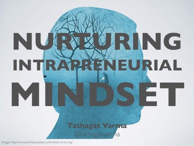 NURTURING INTRAPRENEURIAL MINDSET Tathagat Varma @tathagatvarma Image: http://www.anthonycasto.com/mind-nurturing/