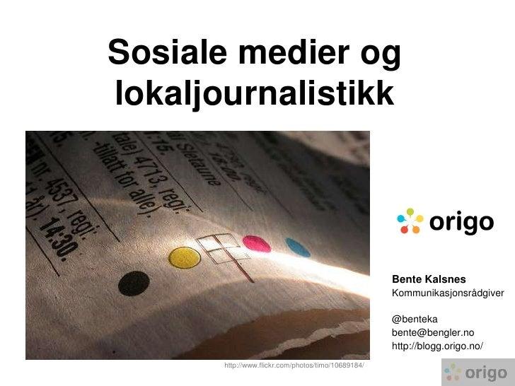 Sosiale medier og lokaljournalistikk<br />Bente Kalsnes<br />Kommunikasjonsrådgiver<br />@benteka<br />bente@bengler.no<br...