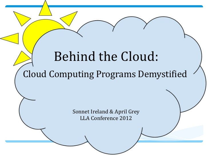 Behind the Cloud:Cloud Computing Programs Demystified          Sonnet Ireland & April Grey            LLA Conference 2012