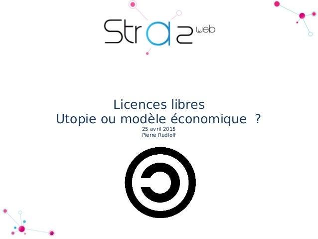Licences libres Utopie ou modèle économique? 25 avril 2015 Pierre Rudloff