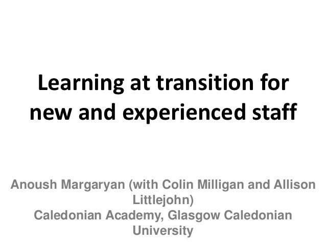 Learning at transition for  new and experienced staffAnoush Margaryan (with Colin Milligan and Allison                  Li...
