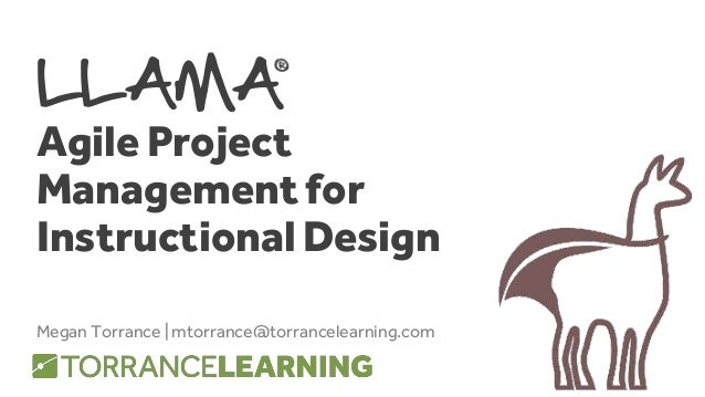 LLAMA Agile Project Management for Instructional Design Megan Torrance | mtorrance@torrancelearning.com
