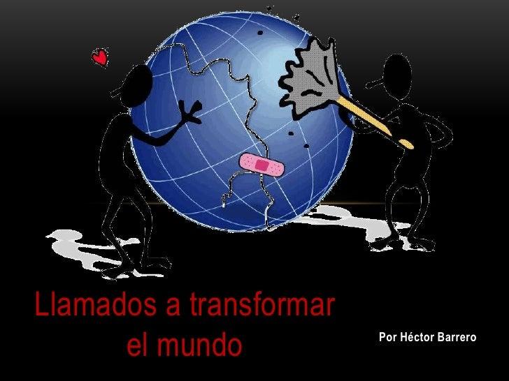 Llamados a transformar      el mundo           Por Héctor Barrero