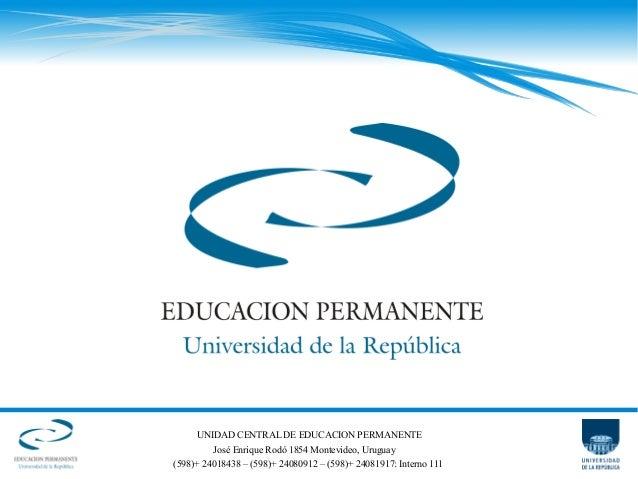 UNIDAD CENTRAL DE EDUCACION PERMANENTE José Enrique Rodó 1854 Montevideo, Uruguay (598)+ 24018438 – (598)+ 24080912 – (598...