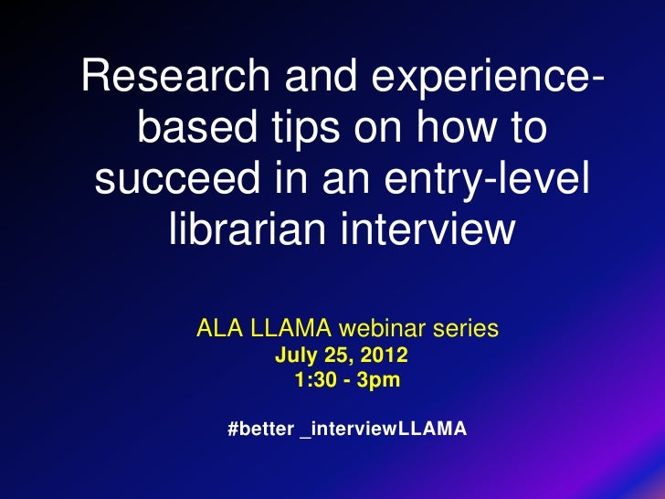 Research and experience-  based tips on how tosucceed in an entry-level   librarian interview     ALA LLAMA webinar series...