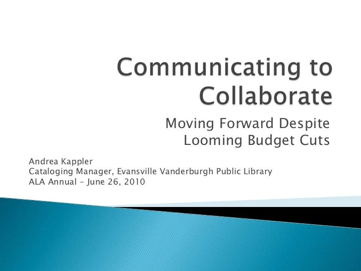 Communicating to Collaborate<br />Moving Forward Despite <br />Looming Budget Cuts<br />Andrea Kappler<br />Cataloging Man...