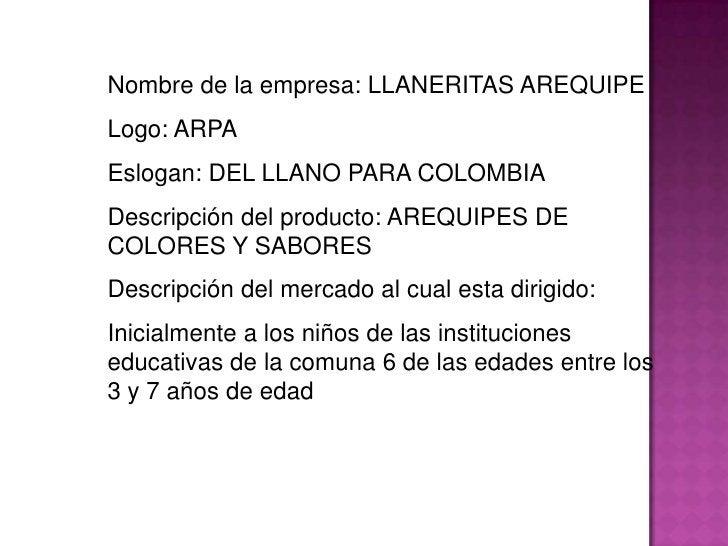 Nombre de la empresa: LLANERITAS AREQUIPE<br />Logo: ARPA<br />Eslogan: DEL LLANO PARA COLOMBIA<br />Descripción del produ...