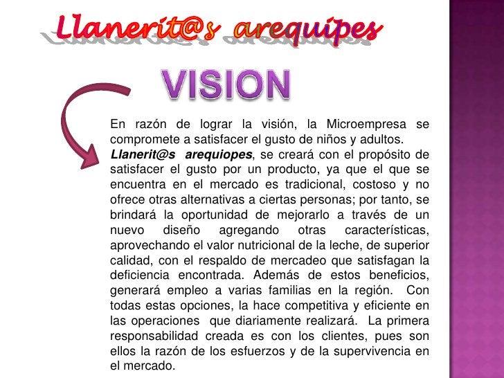 Llanerit@s  arequipes<br />VISION<br />En razón de lograr la visión, la Microempresa se compromete a satisfacer el gusto d...