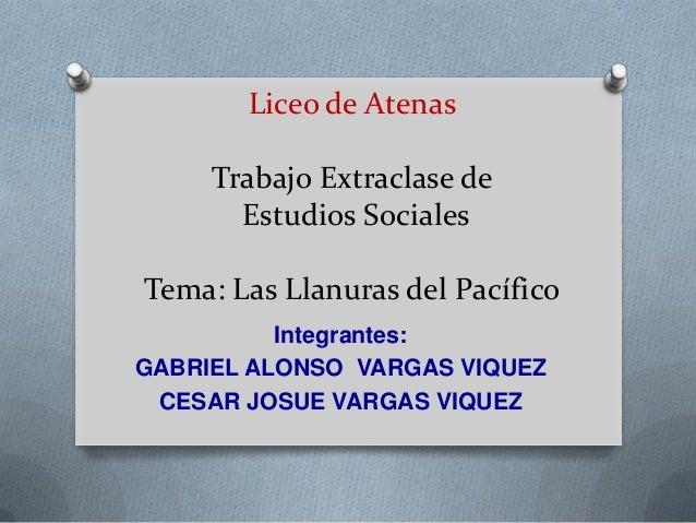 Liceo de AtenasTrabajo Extraclase deEstudios SocialesTema: Las Llanuras del PacíficoIntegrantes:GABRIEL ALONSO VARGAS VIQU...