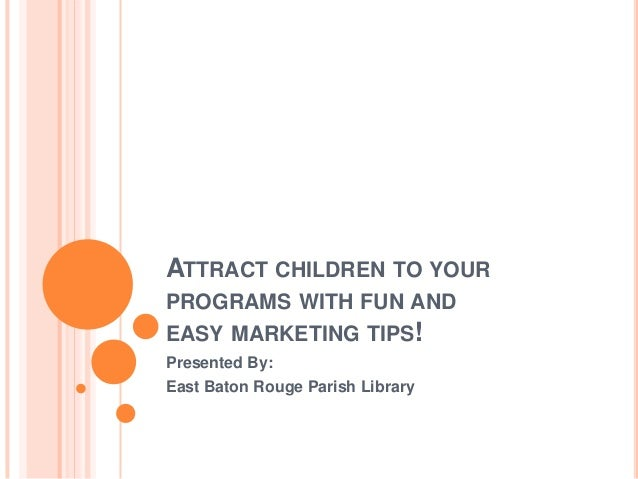 ATTRACT CHILDREN TO YOURPROGRAMS WITH FUN ANDEASY MARKETING TIPS!Presented By:East Baton Rouge Parish Library