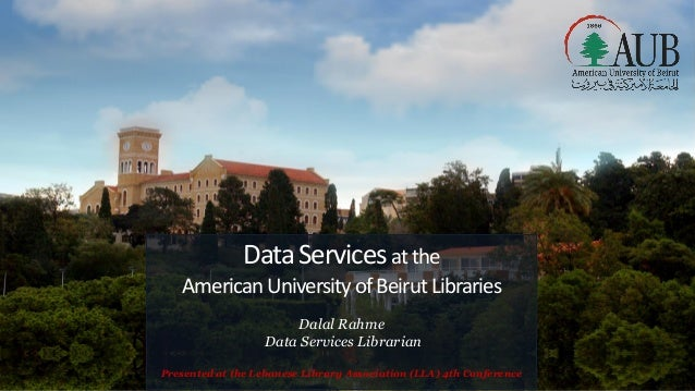 DataServicesatthe AmericanUniversity ofBeirutLibraries Dalal Rahme Data Services Librarian Presented at the Lebanese Libra...