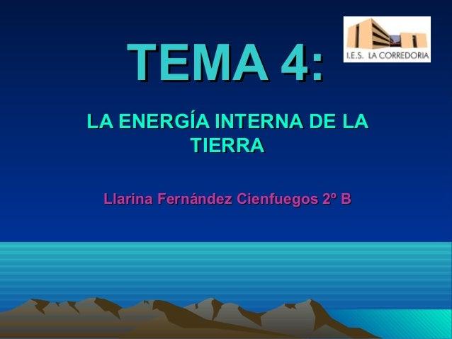TEMA 4:LA ENERGÍA INTERNA DE LA        TIERRA Llarina Fernández Cienfuegos 2º B