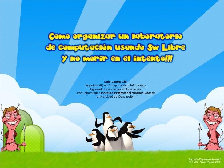 Luis Lastra Cid       Ingeniero (E) en Computación e Informática          Egresado Licenciatura en Educación Jefe Laborato...