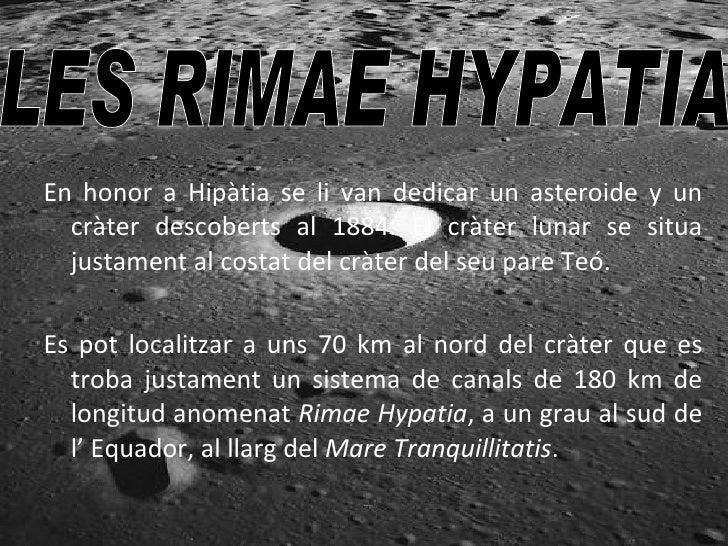 En honor a Hipàtia se li van dedicar un asteroide y un cràter descoberts al 1884. El cràter lunar se situa justament al co...
