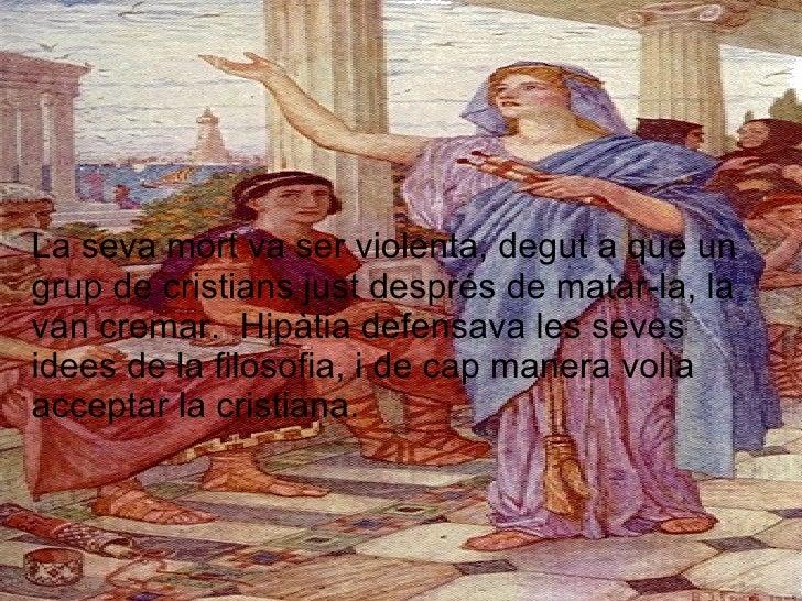 La seva mort va ser violenta, degut a que un grup de cristians just després de matar-la, la van cremar.  Hipàtia defensava...