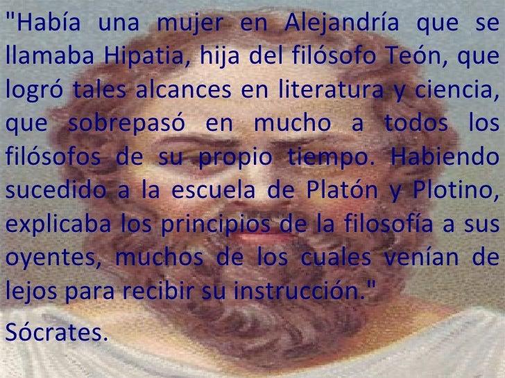 """""""Había una mujer en Alejandría que se llamaba Hipatia, hija del filósofo Teón, que logró tales alcances en literatura..."""