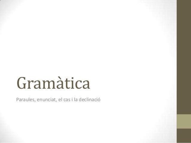 Gramàtica Paraules, enunciat, el cas i la declinació
