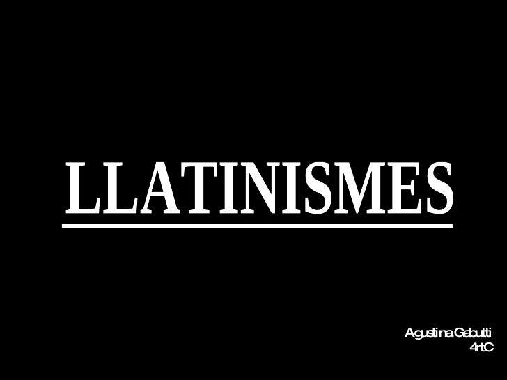LLATINISMES Agustina Gabutti 4rtC