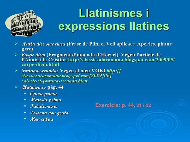 Llatinismes i expressions llatines <ul><li>Nulla dies sine linea  (Frase de Plini el Vell aplicat a Apel·les, pintor grec)...