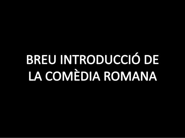 La comèdia romana imita la Comèdia Nova grega, el principal autor de la qual va ser Menandre. Tant l'una com l'altra són u...