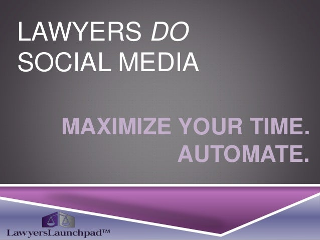 LAWYERS DO SOCIAL MEDIA MAXIMIZE YOUR TIME. AUTOMATE.