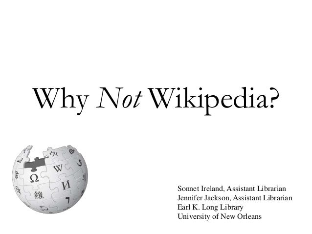 Why Not Wikipedia? Sonnet Ireland, Assistant Librarian Jennifer Jackson, Assistant Librarian Earl K. Long Library Universi...