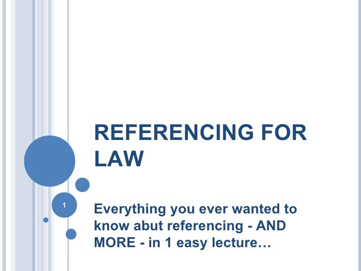 REFERENCING FOR LAW <ul><li>Everything you ever wanted to know abut referencing - AND MORE - in 1 easy lecture… </li></ul>