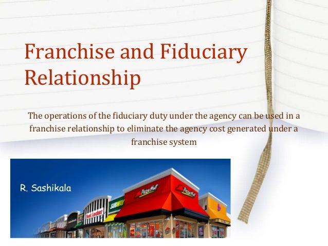 Franchise and Fiduciary Relationship The operations of the fiduciary duty under the agency can be used in a franchise rela...