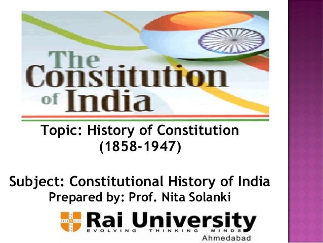 the constitutional history of india 1858 1858: beginning of the raj in 1858, british crown rule was established in india, ending a century of control by the east india company the life and death struggle that preceded this formalisation of british control lasted nearly two years, cost £36 million, and is variously referred to as the 'great rebellion', the 'indian mutiny' or the.