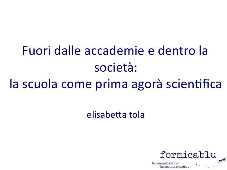 Fuori dalle accademie e dentro la                 società:la scuola come prima agorà scientifica             elisabetta tola