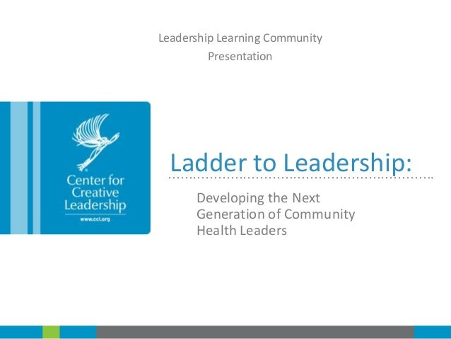 Leadership Learning Community Presentation  Ladder to Leadership:  ……………………………………………………….  Developing the Next Generation ...
