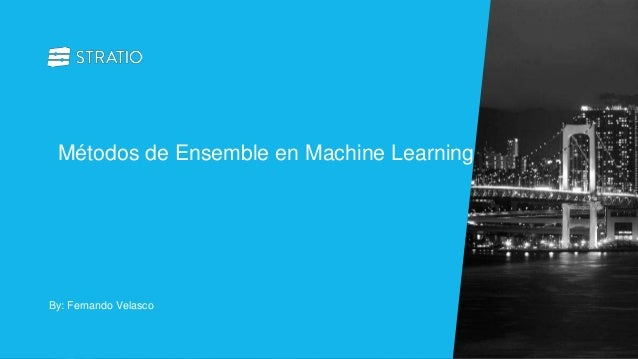 By: Fernando Velasco Métodos de Ensemble en Machine Learning